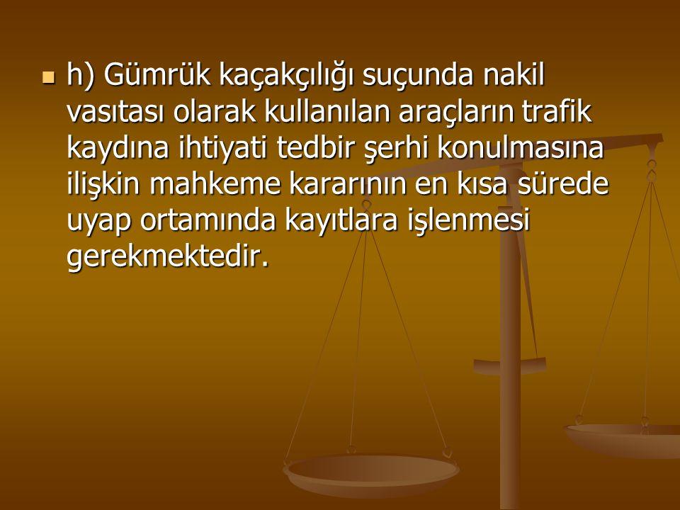 h) Gümrük kaçakçılığı suçunda nakil vasıtası olarak kullanılan araçların trafik kaydına ihtiyati tedbir şerhi konulmasına ilişkin mahkeme kararının en