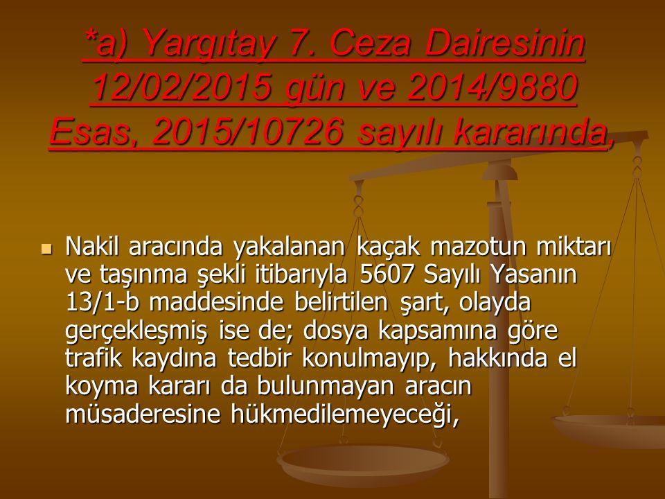*a) Yargıtay 7. Ceza Dairesinin 12/02/2015 gün ve 2014/9880 Esas, 2015/10726 sayılı kararında, Nakil aracında yakalanan kaçak mazotun miktarı ve taşın