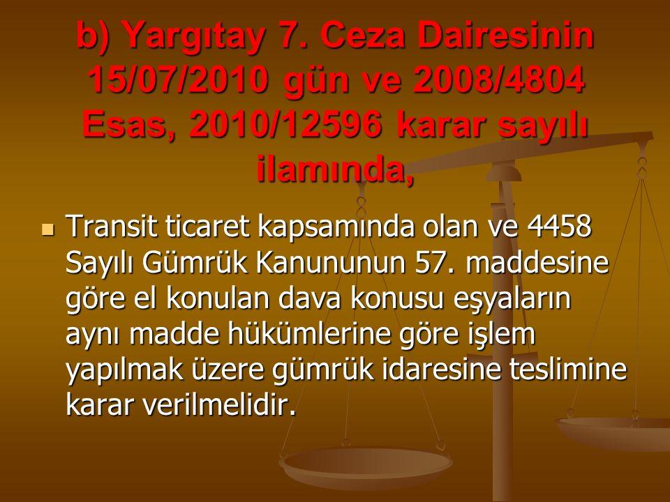 b) Yargıtay 7. Ceza Dairesinin 15/07/2010 gün ve 2008/4804 Esas, 2010/12596 karar sayılı ilamında, Transit ticaret kapsamında olan ve 4458 Sayılı Gümr