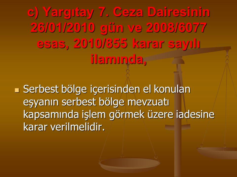 c) Yargıtay 7. Ceza Dairesinin 26/01/2010 gün ve 2008/6077 esas, 2010/855 karar sayılı ilamında, Serbest bölge içerisinden el konulan eşyanın serbest