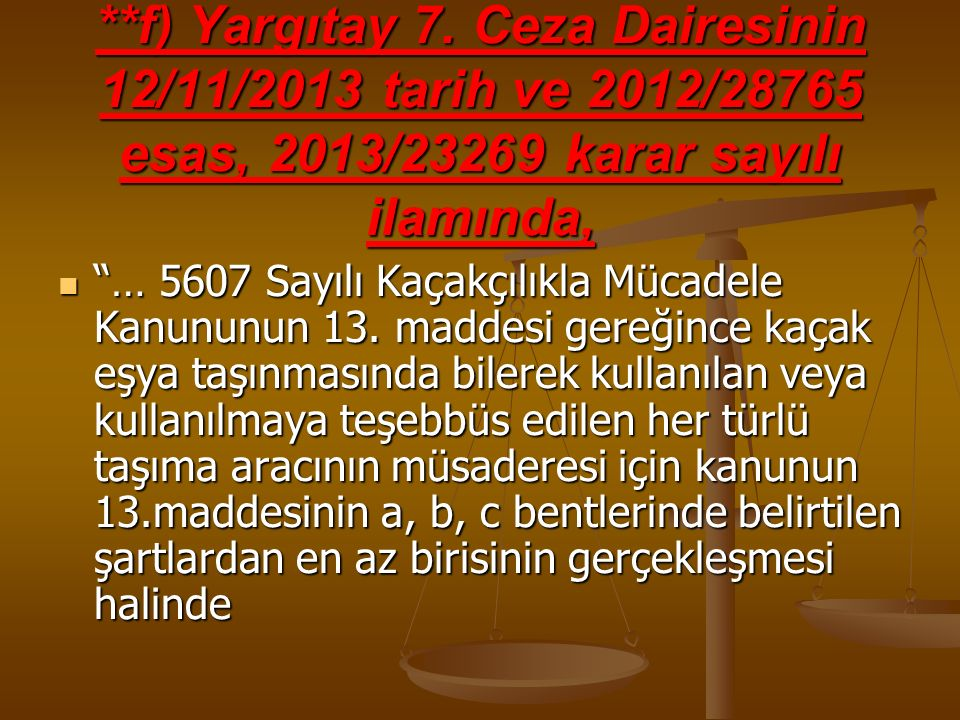"""**f) Yargıtay 7. Ceza Dairesinin 12/11/2013 tarih ve 2012/28765 esas, 2013/23269 karar sayılı ilamında, """"… 5607 Sayılı Kaçakçılıkla Mücadele Kanununun"""
