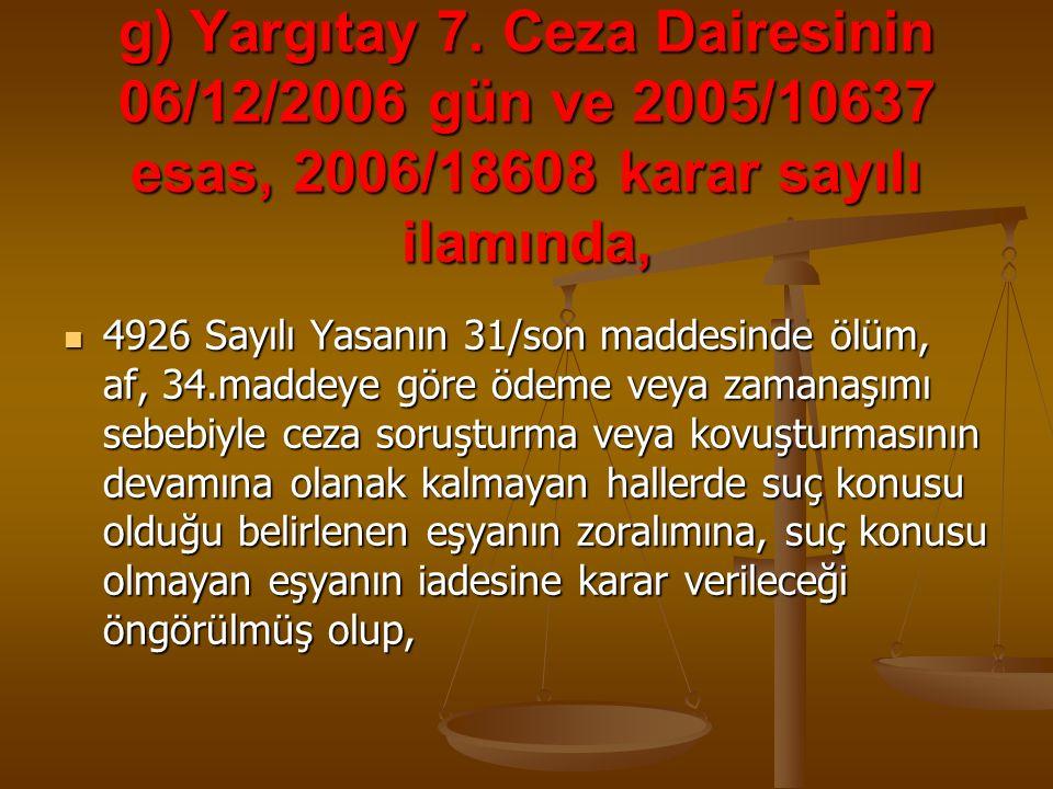 g) Yargıtay 7. Ceza Dairesinin 06/12/2006 gün ve 2005/10637 esas, 2006/18608 karar sayılı ilamında, 4926 Sayılı Yasanın 31/son maddesinde ölüm, af, 34