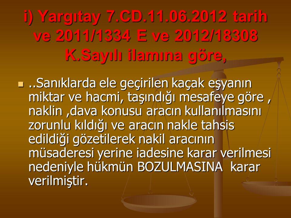 i) Yargıtay 7.CD.11.06.2012 tarih ve 2011/1334 E ve 2012/18308 K.Sayılı ilamına göre,..Sanıklarda ele geçirilen kaçak eşyanın miktar ve hacmi, taşındı