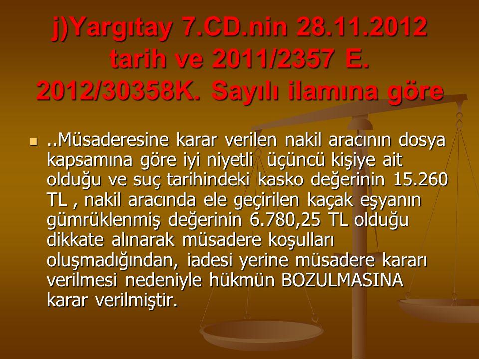 j)Yargıtay 7.CD.nin 28.11.2012 tarih ve 2011/2357 E. 2012/30358K. Sayılı ilamına göre..Müsaderesine karar verilen nakil aracının dosya kapsamına göre