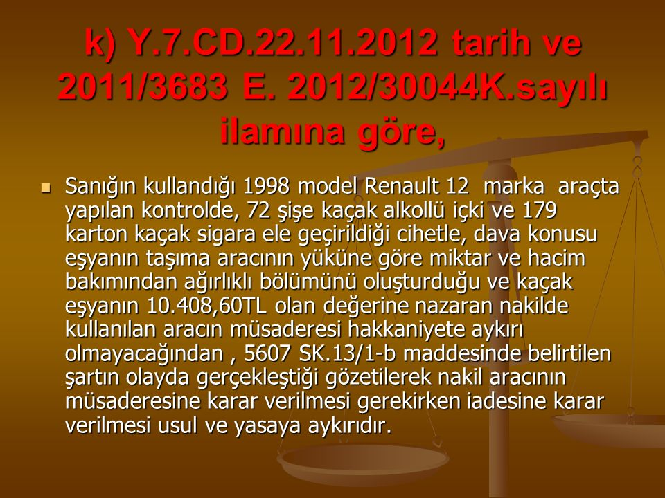 k) Y.7.CD.22.11.2012 tarih ve 2011/3683 E. 2012/30044K.sayılı ilamına göre, Sanığın kullandığı 1998 model Renault 12 marka araçta yapılan kontrolde, 7