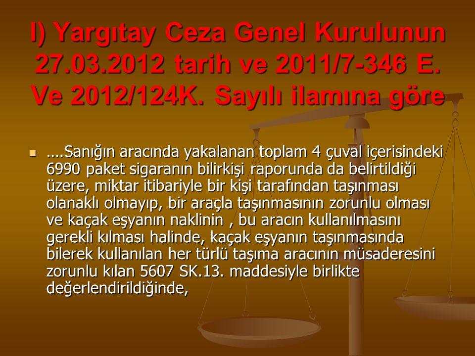 l) Yargıtay Ceza Genel Kurulunun 27.03.2012 tarih ve 2011/7-346 E. Ve 2012/124K. Sayılı ilamına göre ….Sanığın aracında yakalanan toplam 4 çuval içeri