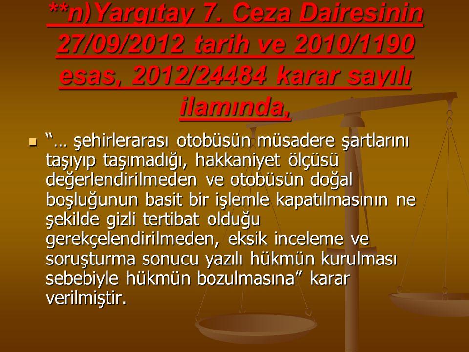 """**n)Yargıtay 7. Ceza Dairesinin 27/09/2012 tarih ve 2010/1190 esas, 2012/24484 karar sayılı ilamında, """"… şehirlerarası otobüsün müsadere şartlarını ta"""