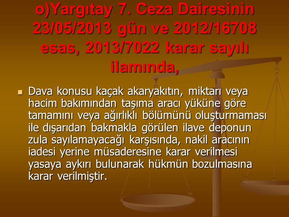 o)Yargıtay 7. Ceza Dairesinin 23/05/2013 gün ve 2012/16708 esas, 2013/7022 karar sayılı ilamında, Dava konusu kaçak akaryakıtın, miktarı veya hacim ba