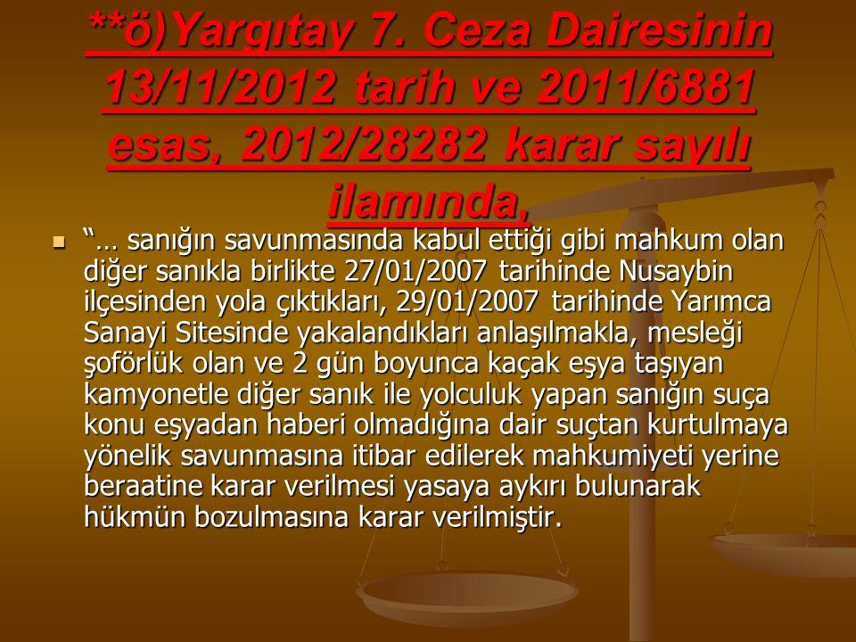 """**ö)Yargıtay 7. Ceza Dairesinin 13/11/2012 tarih ve 2011/6881 esas, 2012/28282 karar sayılı ilamında, """"… sanığın savunmasında kabul ettiği gibi mahkum"""