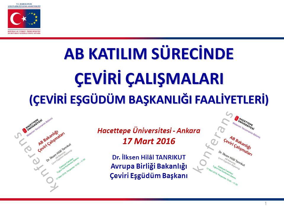 1 AB KATILIM SÜRECİNDE ÇEVİRİ ÇALIŞMALARI (ÇEVİRİ EŞGÜDÜM BAŞKANLIĞI FAALİYETLERİ) Hacettepe Üniversitesi - Ankara 17 Mart 2016 Dr. İlksen Hilâl TANRI