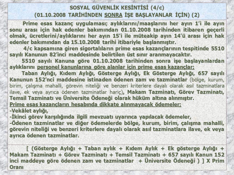 SOSYAL GÜVENLİK KESİNTİSİ (4/c) (01.10.2008 TARİHİNDEN SONRA İŞE BAŞLAYANLAR İÇİN) (2) Prime esas kazanç uygulaması; aylıklarını/maaşlarını her ayın 1'i ile ayın sonu arası için hak edenler bakımından 01.10.2008 tarihinden itibaren geçerli olmak, ücretlerini/aylıklarını her ayın 15'i ile müteakip ayın 14'ü arası için hak edenler bakımından da 15.10.2008 tarihi itibariyle başlanmıştır.