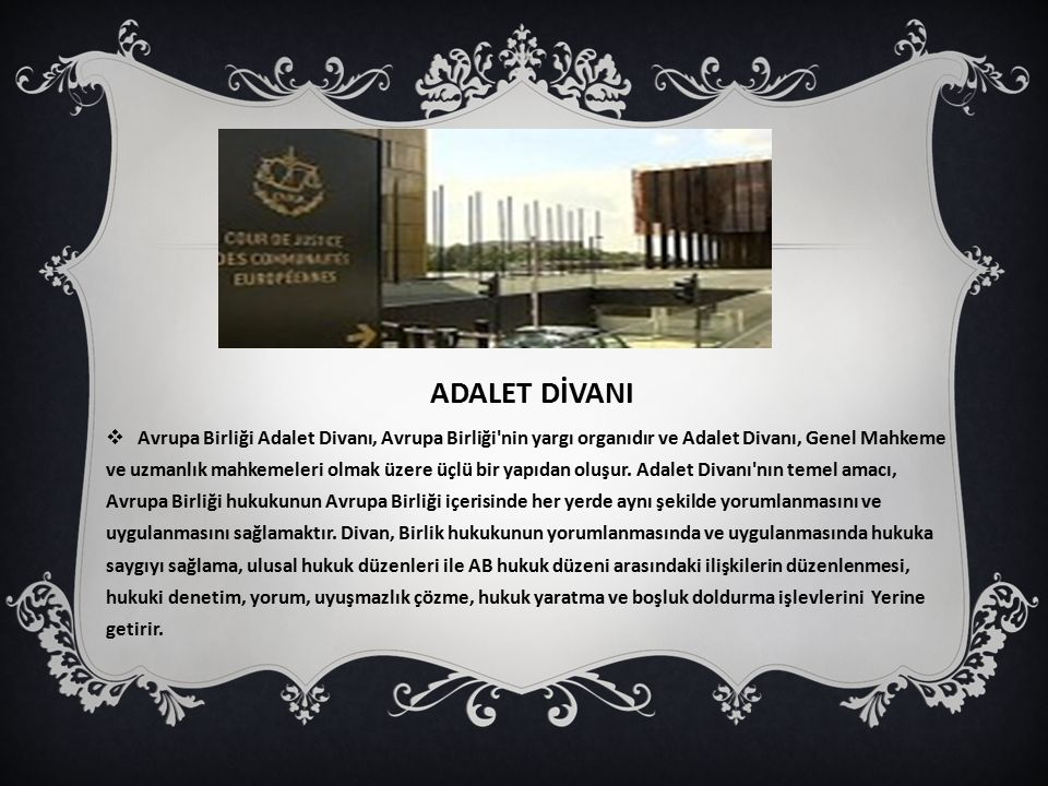 ADALET DİVANI  Avrupa Birliği Adalet Divanı, Avrupa Birliği nin yargı organıdır ve Adalet Divanı, Genel Mahkeme ve uzmanlık mahkemeleri olmak üzere üçlü bir yapıdan oluşur.