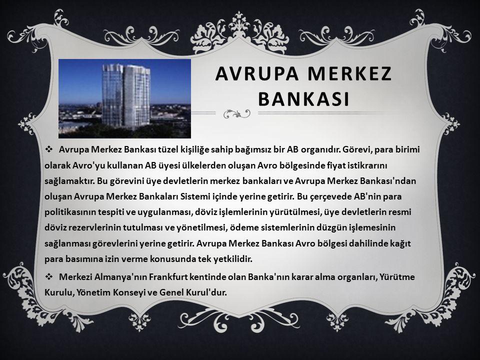 AVRUPA MERKEZ BANKASI  Avrupa Merkez Bankası tüzel kişiliğe sahip bağımsız bir AB organıdır. Görevi, para birimi olarak Avro'yu kullanan AB üyesi ülk