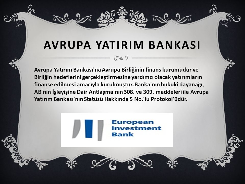 AVRUPA YATIRIM BANKASI Avrupa Yatırım Bankası na Avrupa Birliğinin finans kurumudur ve Birliğin hedeflerini gerçekleştirmesine yardımcı olacak yatırımların finanse edilmesi amacıyla kurulmuştur.
