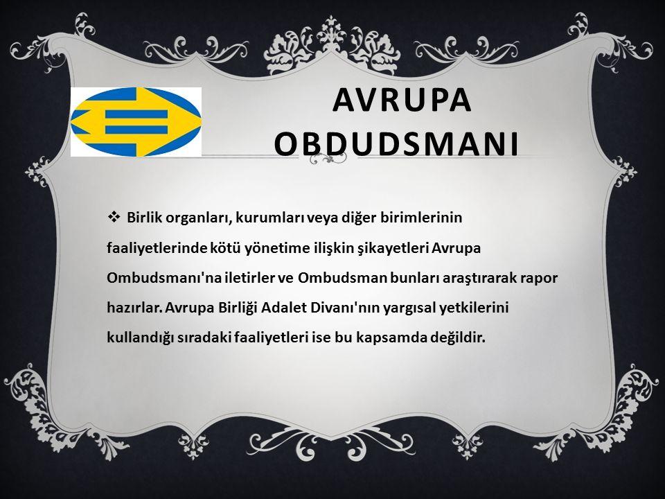 AVRUPA OBDUDSMANI  Birlik organları, kurumları veya diğer birimlerinin faaliyetlerinde kötü yönetime ilişkin şikayetleri Avrupa Ombudsmanı'na iletirl