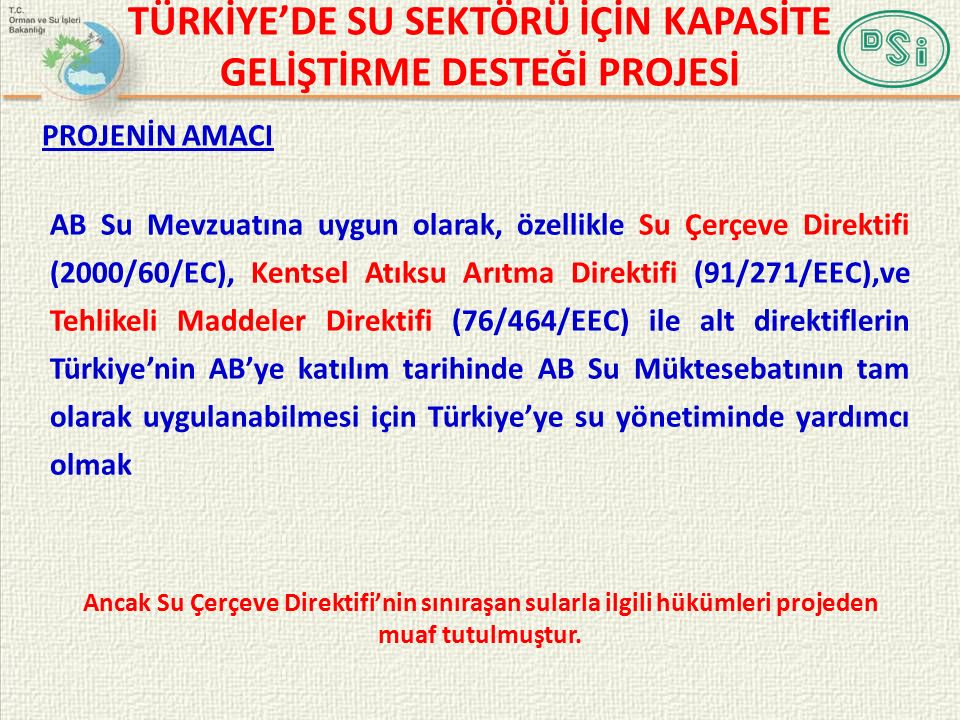 PROJENİN AMACI AB Su Mevzuatına uygun olarak, özellikle Su Çerçeve Direktifi (2000/60/EC), Kentsel Atıksu Arıtma Direktifi (91/271/EEC),ve Tehlikeli Maddeler Direktifi (76/464/EEC) ile alt direktiflerin Türkiye'nin AB'ye katılım tarihinde AB Su Müktesebatının tam olarak uygulanabilmesi için Türkiye'ye su yönetiminde yardımcı olmak Ancak Su Çerçeve Direktifi'nin sınıraşan sularla ilgili hükümleri projeden muaf tutulmuştur.