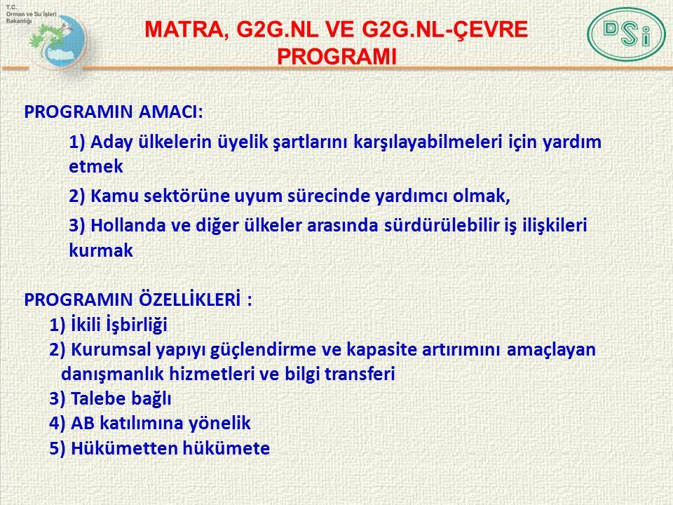 MATRA, G2G.NL VE G2G.NL-ÇEVRE PROGRAMI PROGRAMIN AMACI: 1) Aday ülkelerin üyelik şartlarını karşılayabilmeleri için yardım etmek 2) Kamu sektörüne uyum sürecinde yardımcı olmak, 3) Hollanda ve diğer ülkeler arasında sürdürülebilir iş ilişkileri kurmak PROGRAMIN ÖZELLİKLERİ : 1) İkili İşbirliği 2) Kurumsal yapıyı güçlendirme ve kapasite artırımını amaçlayan danışmanlık hizmetleri ve bilgi transferi 3) Talebe bağlı 4) AB katılımına yönelik 5) Hükümetten hükümete