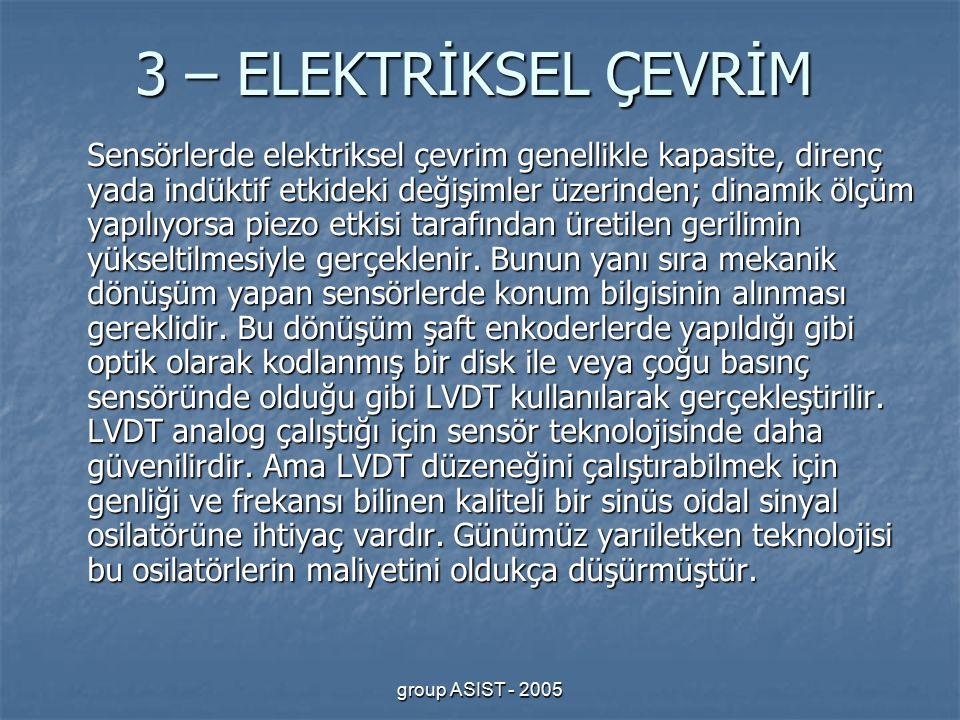 group ASIST - 2005 3 – ELEKTRİKSEL ÇEVRİM Sensörlerde elektriksel çevrim genellikle kapasite, direnç yada indüktif etkideki değişimler üzerinden; dinamik ölçüm yapılıyorsa piezo etkisi tarafından üretilen gerilimin yükseltilmesiyle gerçeklenir.
