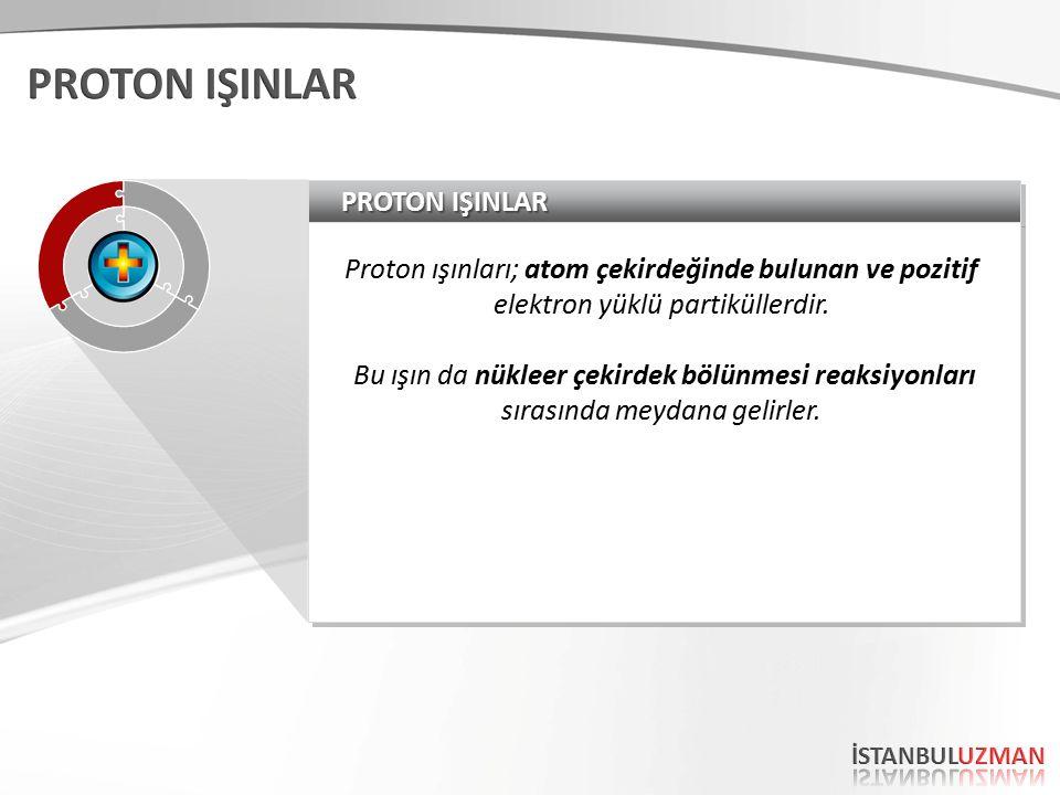 PROTON IŞINLAR Proton ışınları; atom çekirdeğinde bulunan ve pozitif elektron yüklü partiküllerdir.