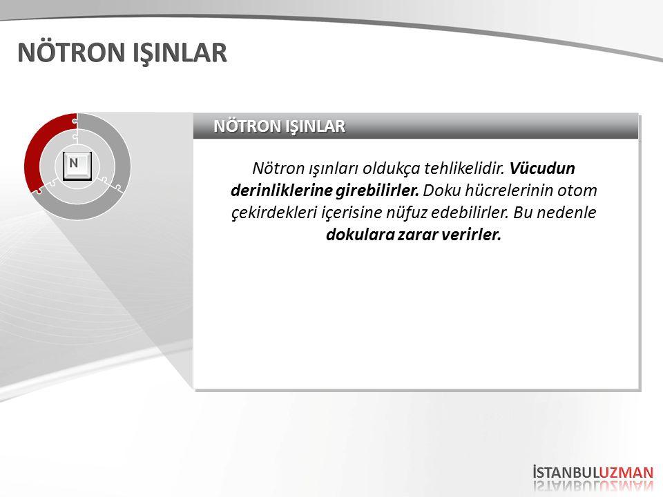 NÖTRON IŞINLAR Nötron ışınları oldukça tehlikelidir.
