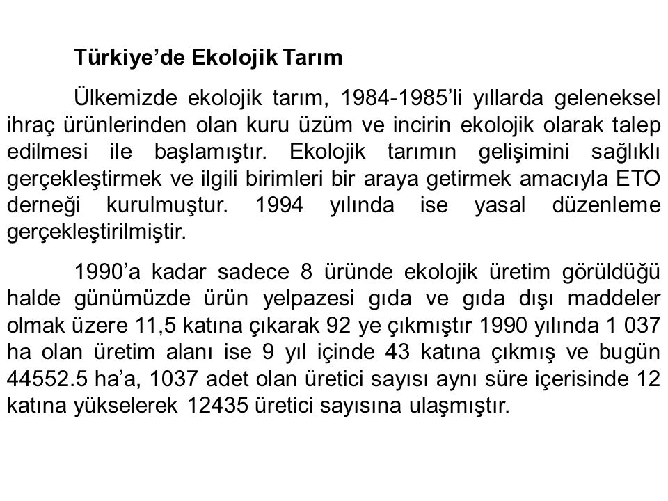 Türkiye'de Ekolojik Tarım Ülkemizde ekolojik tarım, 1984-1985'li yıllarda geleneksel ihraç ürünlerinden olan kuru üzüm ve incirin ekolojik olarak talep edilmesi ile başlamıştır.
