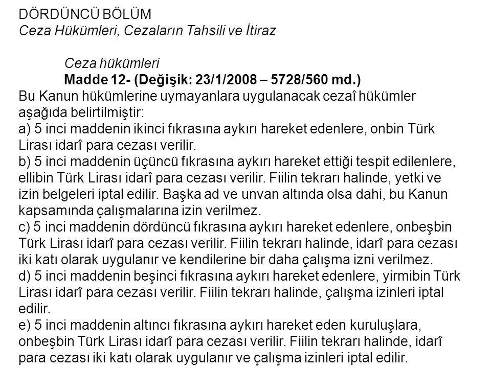 DÖRDÜNCÜ BÖLÜM Ceza Hükümleri, Cezaların Tahsili ve İtiraz Ceza hükümleri Madde 12- (Değişik: 23/1/2008 – 5728/560 md.) Bu Kanun hükümlerine uymayanlara uygulanacak cezaî hükümler aşağıda belirtilmiştir: a) 5 inci maddenin ikinci fıkrasına aykırı hareket edenlere, onbin Türk Lirası idarî para cezası verilir.