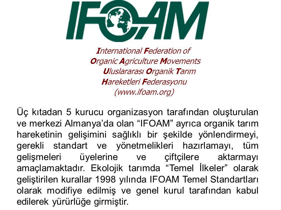 International Federation of Organic Agriculture Movements Uluslararası Organik Tarım Hareketleri Federasyonu (www.ifoam.org) Üç kıtadan 5 kurucu organizasyon tarafından oluşturulan ve merkezi Almanya'da olan IFOAM ayrıca organik tarım hareketinin gelişimini sağlıklı bir şekilde yönlendirmeyi, gerekli standart ve yönetmelikleri hazırlamayı, tüm gelişmeleri üyelerine ve çiftçilere aktarmayı amaçlamaktadır.