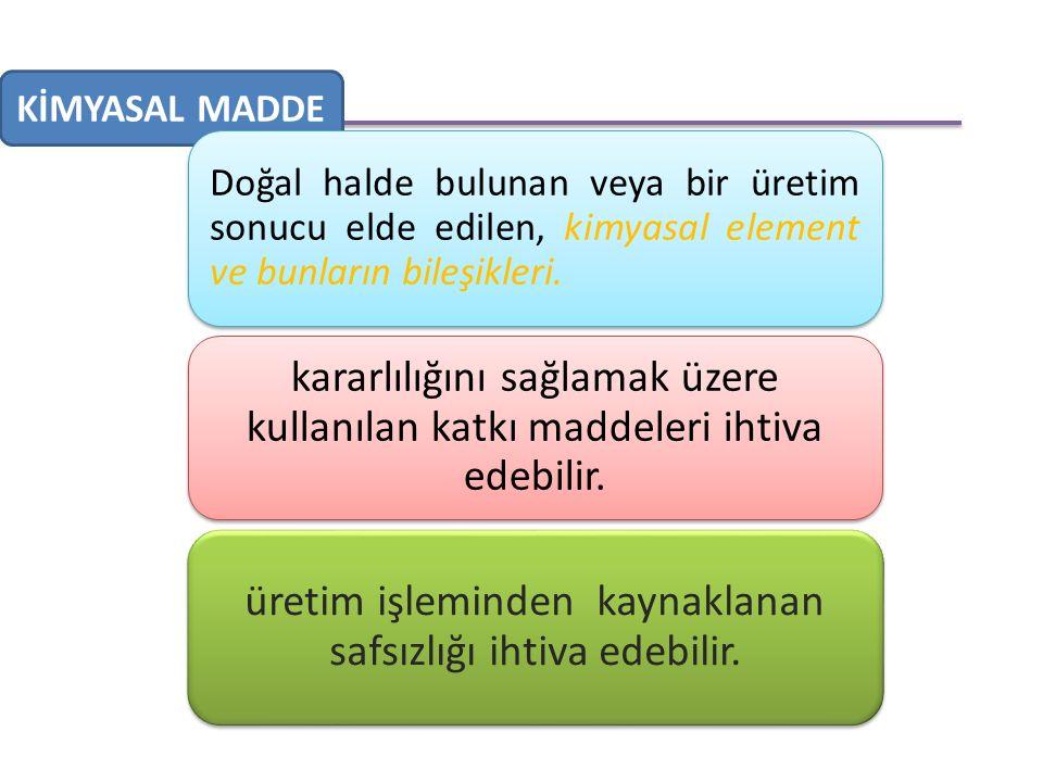 KİMYASAL MADDE Doğal halde bulunan veya bir üretim sonucu elde edilen, kimyasal element ve bunların bileşikleri.