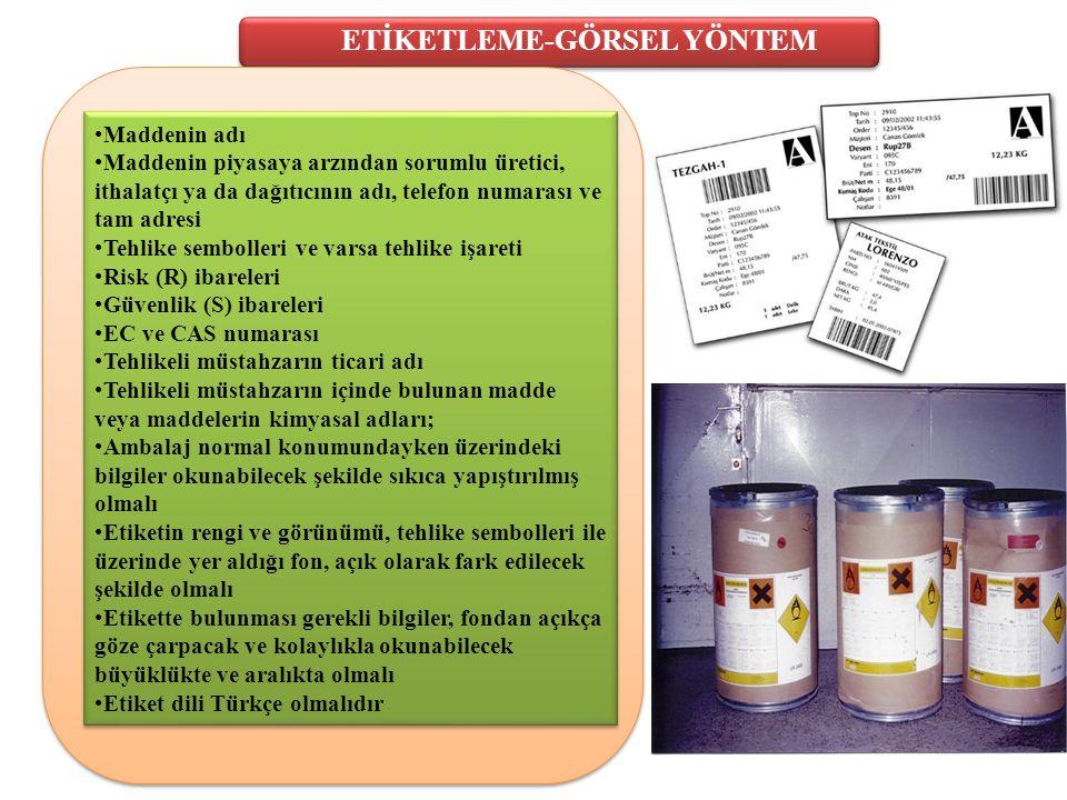 ETİKETLEME-GÖRSEL YÖNTEM Maddenin adı Maddenin piyasaya arzından sorumlu üretici, ithalatçı ya da dağıtıcının adı, telefon numarası ve tam adresi Tehlike sembolleri ve varsa tehlike işareti Risk (R) ibareleri Güvenlik (S) ibareleri EC ve CAS numarası Tehlikeli müstahzarın ticari adı Tehlikeli müstahzarın içinde bulunan madde veya maddelerin kimyasal adları; Ambalaj normal konumundayken üzerindeki bilgiler okunabilecek şekilde sıkıca yapıştırılmış olmalı Etiketin rengi ve görünümü, tehlike sembolleri ile üzerinde yer aldığı fon, açık olarak fark edilecek şekilde olmalı Etikette bulunması gerekli bilgiler, fondan açıkça göze çarpacak ve kolaylıkla okunabilecek büyüklükte ve aralıkta olmalı Etiket dili Türkçe olmalıdır Maddenin adı Maddenin piyasaya arzından sorumlu üretici, ithalatçı ya da dağıtıcının adı, telefon numarası ve tam adresi Tehlike sembolleri ve varsa tehlike işareti Risk (R) ibareleri Güvenlik (S) ibareleri EC ve CAS numarası Tehlikeli müstahzarın ticari adı Tehlikeli müstahzarın içinde bulunan madde veya maddelerin kimyasal adları; Ambalaj normal konumundayken üzerindeki bilgiler okunabilecek şekilde sıkıca yapıştırılmış olmalı Etiketin rengi ve görünümü, tehlike sembolleri ile üzerinde yer aldığı fon, açık olarak fark edilecek şekilde olmalı Etikette bulunması gerekli bilgiler, fondan açıkça göze çarpacak ve kolaylıkla okunabilecek büyüklükte ve aralıkta olmalı Etiket dili Türkçe olmalıdır