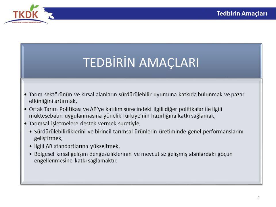 4 TEDBİRİN AMAÇLARI Tarım sektörünün ve kırsal alanların sürdürülebilir uyumuna katkıda bulunmak ve pazar etkinliğini artırmak, Ortak Tarım Politikası ve AB'ye katılım sürecindeki ilgili diğer politikalar ile ilgili müktesebatın uygulanmasına yönelik Türkiye'nin hazırlığına katkı sağlamak, Tarımsal işletmelere destek vermek suretiyle, Sürdürülebilirliklerini ve birincil tarımsal ürünlerin üretiminde genel performanslarını geliştirmek, İlgili AB standartlarına yükseltmek, Bölgesel kırsal gelişim dengesizliklerinin ve mevcut az gelişmiş alanlardaki göçün engellenmesine katkı sağlamaktır.