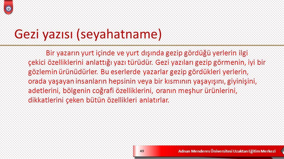 Adnan Menderes Üniversitesi Uzaktan Eğitim Merkezi Gezi yazısı (seyahatname) 49 Bir yazarın yurt içinde ve yurt dışında gezip gördüğü yerlerin ilgi çekici özelliklerini anlattığı yazı türüdür.