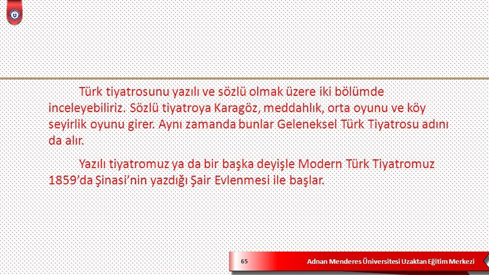 Adnan Menderes Üniversitesi Uzaktan Eğitim Merkezi 65 Türk tiyatrosunu yazılı ve sözlü olmak üzere iki bölümde inceleyebiliriz.