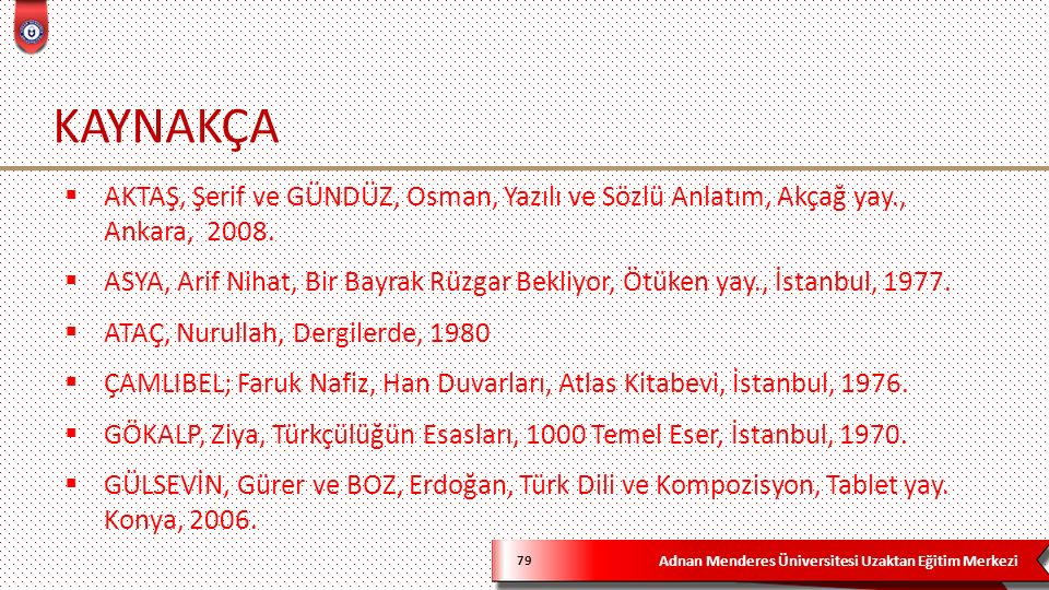 Adnan Menderes Üniversitesi Uzaktan Eğitim Merkezi KAYNAKÇA 79  AKTAŞ, Şerif ve GÜNDÜZ, Osman, Yazılı ve Sözlü Anlatım, Akçağ yay., Ankara, 2008.