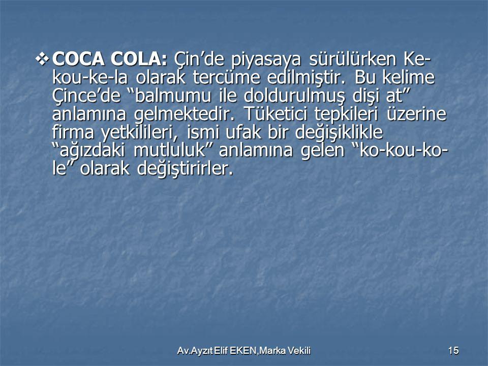 """Av.Ayzıt Elif EKEN,Marka Vekili15  COCA COLA: Çin'de piyasaya sürülürken Ke- kou-ke-la olarak tercüme edilmiştir. Bu kelime Çince'de """"balmumu ile dol"""