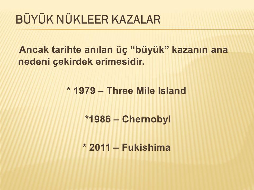 """Ancak tarihte anılan üç """"büyük"""" kazanın ana nedeni çekirdek erimesidir. * 1979 – Three Mile Island *1986 – Chernobyl * 2011 – Fukishima BÜYÜK NÜKLEER"""