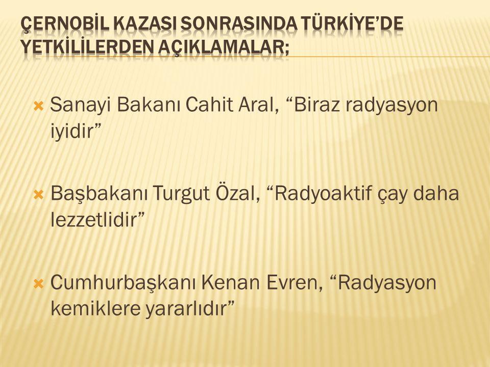 """ Sanayi Bakanı Cahit Aral, """"Biraz radyasyon iyidir""""  Başbakanı Turgut Özal, """"Radyoaktif çay daha lezzetlidir""""  Cumhurbaşkanı Kenan Evren, """"Radyasyo"""