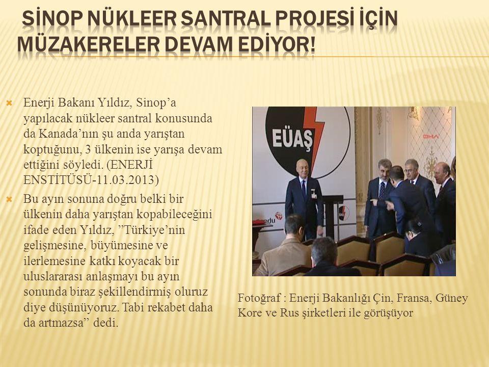  Enerji Bakanı Yıldız, Sinop'a yapılacak nükleer santral konusunda da Kanada'nın şu anda yarıştan koptuğunu, 3 ülkenin ise yarışa devam ettiğini söyl