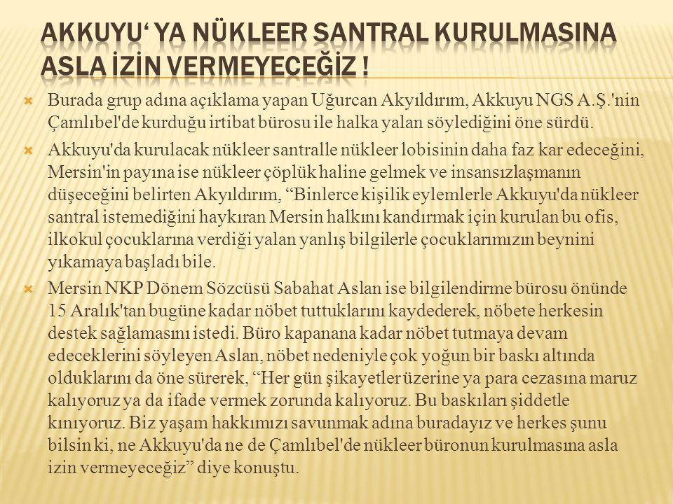  Burada grup adına açıklama yapan Uğurcan Akyıldırım, Akkuyu NGS A.Ş.'nin Çamlıbel'de kurduğu irtibat bürosu ile halka yalan söylediğini öne sürdü. 