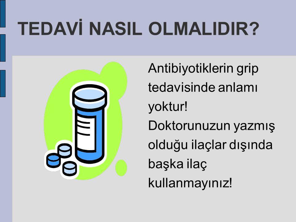 Antibiyotiklerin grip tedavisinde anlamı yoktur! Doktorunuzun yazmış olduğu ilaçlar dışında başka ilaç kullanmayınız! TEDAVİ NASIL OLMALIDIR?