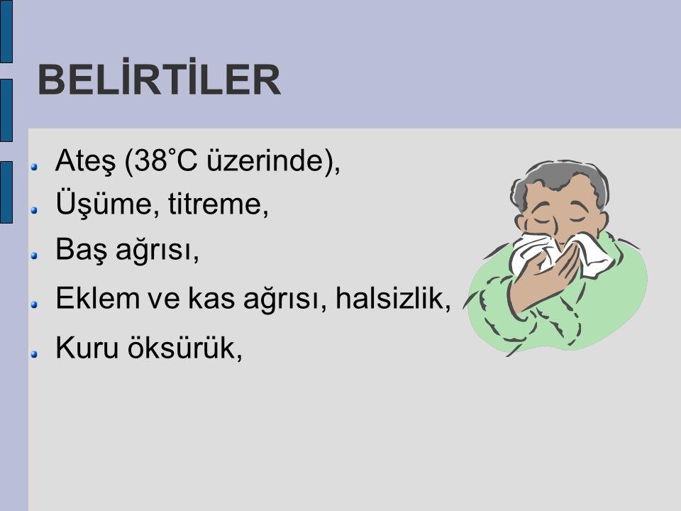 BELİRTİLER Ateş (38°C üzerinde), Üşüme, titreme, Baş ağrısı, Eklem ve kas ağrısı, halsizlik, Kuru öksürük,