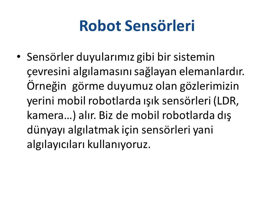 Robot Sensörleri Sensörler duyularımız gibi bir sistemin çevresini algılamasını sağlayan elemanlardır. Örneğin görme duyumuz olan gözlerimizin yerini
