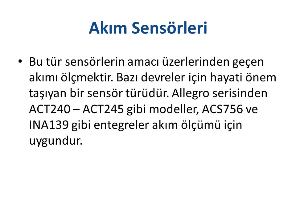 Akım Sensörleri Bu tür sensörlerin amacı üzerlerinden geçen akımı ölçmektir. Bazı devreler için hayati önem taşıyan bir sensör türüdür. Allegro serisi