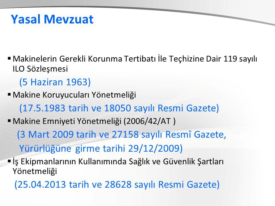 Yasal Mevzuat  Makinelerin Gerekli Korunma Tertibatı İle Teçhizine Dair 119 sayılı ILO Sözleşmesi (5 Haziran 1963)  Makine Koruyucuları Yönetmeliği (17.5.1983 tarih ve 18050 sayılı Resmi Gazete)  Makine Emniyeti Yönetmeliği (2006/42/AT ) (3 Mart 2009 tarih ve 27158 sayılı Resmî Gazete, Yürürlüğüne girme tarihi 29/12/2009)  İş Ekipmanlarının Kullanımında Sağlık ve Güvenlik Şartları Yönetmeliği (25.04.2013 tarih ve 28628 sayılı Resmi Gazete).)
