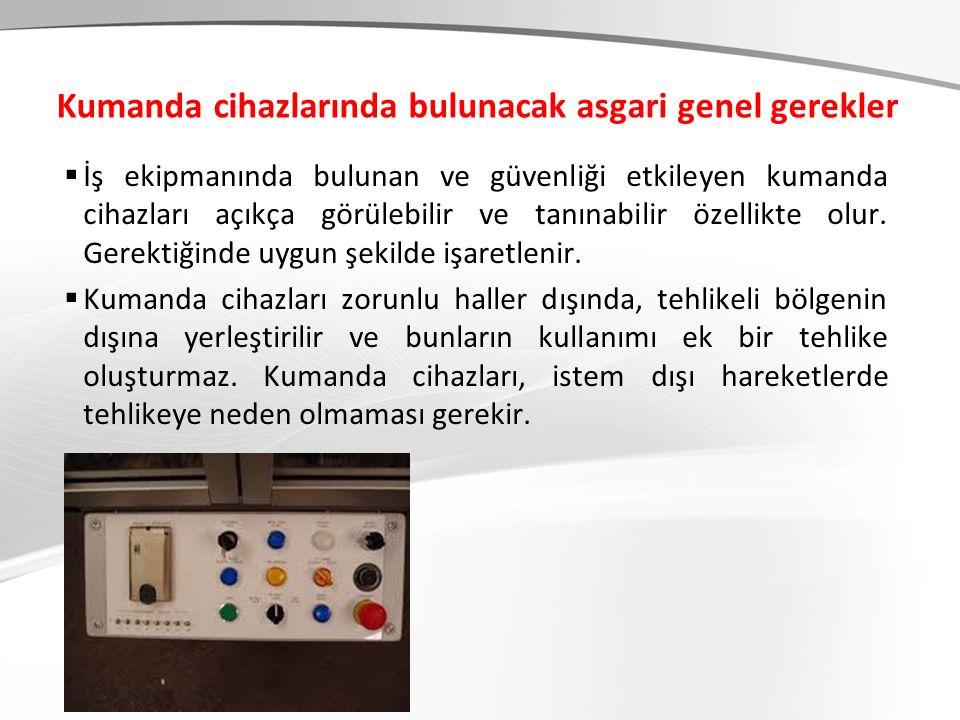 Kumanda cihazlarında bulunacak asgari genel gerekler  İş ekipmanında bulunan ve güvenliği etkileyen kumanda cihazları açıkça görülebilir ve tanınabil
