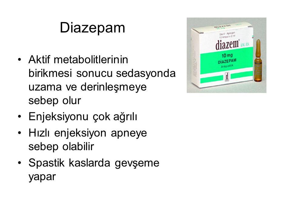 Diazepam Aktif metabolitlerinin birikmesi sonucu sedasyonda uzama ve derinleşmeye sebep olur Enjeksiyonu çok ağrılı Hızlı enjeksiyon apneye sebep olabilir Spastik kaslarda gevşeme yapar