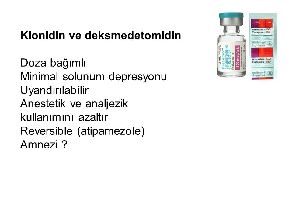 Klonidin ve deksmedetomidin Doza bağımlı Minimal solunum depresyonu Uyandırılabilir Anestetik ve analjezik kullanımını azaltır Reversible (atipamezole) Amnezi ?