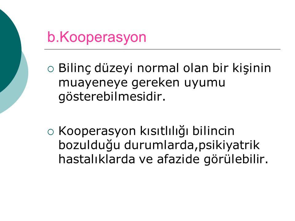 b.Kooperasyon  Bilinç düzeyi normal olan bir kişinin muayeneye gereken uyumu gösterebilmesidir.  Kooperasyon kısıtlılığı bilincin bozulduğu durumlar