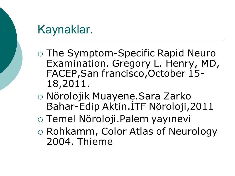 Kaynaklar.  The Symptom-Specific Rapid Neuro Examination. Gregory L. Henry, MD, FACEP,San francisco,October 15- 18,2011.  Nörolojik Muayene.Sara Zar