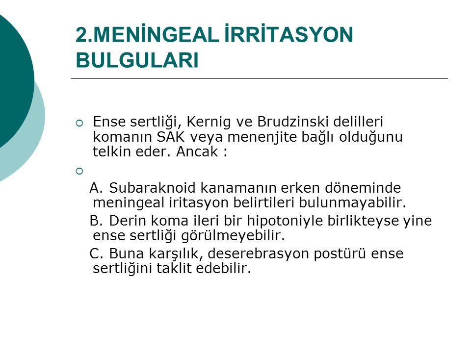 2.MENİNGEAL İRRİTASYON BULGULARI  Ense sertliği, Kernig ve Brudzinski delilleri komanın SAK veya menenjite bağlı olduğunu telkin eder. Ancak :  A. S