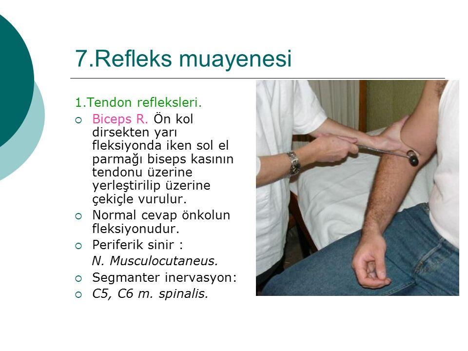 7.Refleks muayenesi 1.Tendon refleksleri.  Biceps R. Ön kol dirsekten yarı fleksiyonda iken sol el parmağı biseps kasının tendonu üzerine yerleştiril